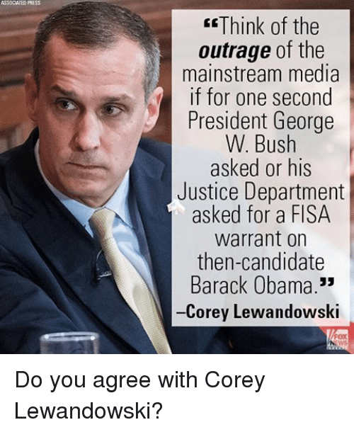 """lewandowski: ASSOCATED PRESS  EE Think of the  outrage of the  mainstream media  if for one second  President George  W. Bush  asked or his  Justice Department  asked for a FISA  Warrant on  then-candidate  Barack Obama.""""  -Corey Lewandowski Do you agree with Corey Lewandowski?"""