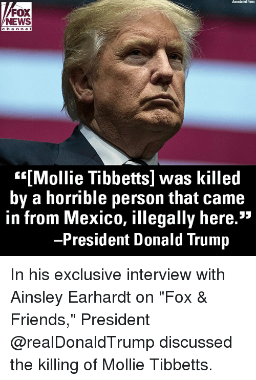 "Donald Trump, Friends, and Memes: Associatad Press  FOX  NEWS  han nel  """"[Mollie Tibbetts] was killed  by a horrible person that came  in from Mexico, illegally here.""  President Donald Trump In his exclusive interview with Ainsley Earhardt on ""Fox & Friends,"" President @realDonaldTrump discussed the killing of Mollie Tibbetts."