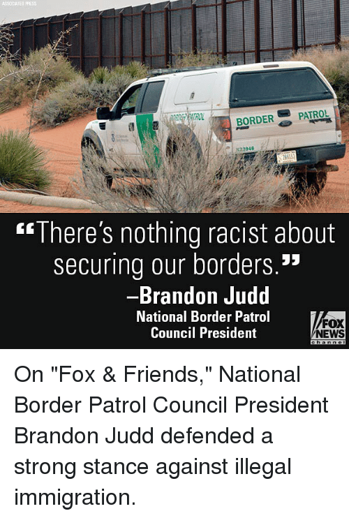 """Friends, Memes, and News: ASSOCIATED  BORDER-'' PATROL  """"There's nothing racist about  securing our borders.""""  Brandon Judd  National Border Patrol  Council President  FOX  NEWS On """"Fox & Friends,"""" National Border Patrol Council President Brandon Judd defended a strong stance against illegal immigration."""