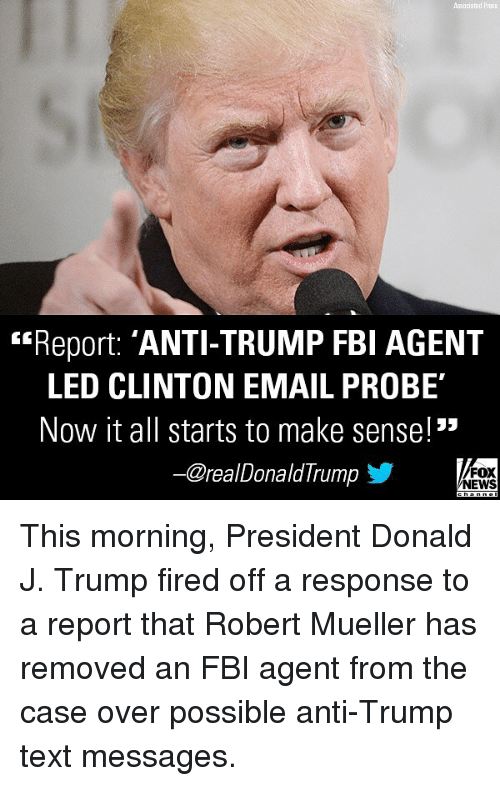 """Fbi, Memes, and News: Associated P  Report: 'ANTI-TRUMP FBI AGENT  LED CLINTON EMAIL PROBE  Now it all starts to make sense!""""  -@realDonaldTrump步  FOX  NEWS This morning, President Donald J. Trump fired off a response to a report that Robert Mueller has removed an FBI agent from the case over possible anti-Trump text messages."""