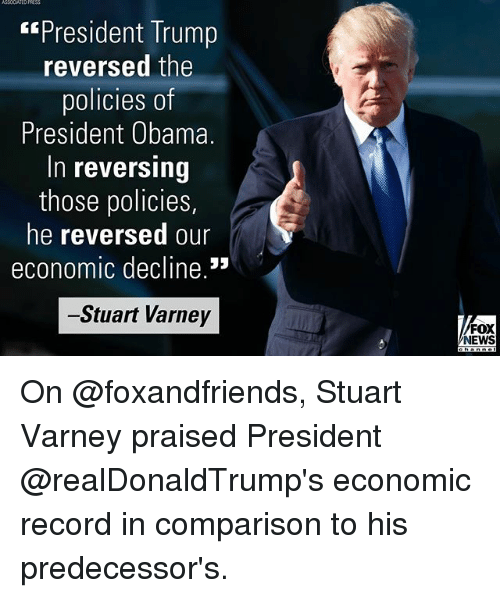 "Memes, News, and Obama: ASSOCIATED  ""President Trump  reversed the  policies OT  President Obama.  In reversing  those policies,  he reversed our  economic decline.'3  -Stuart Varney  FOX  NEWS On @foxandfriends, Stuart Varney praised President @realDonaldTrump's economic record in comparison to his predecessor's."