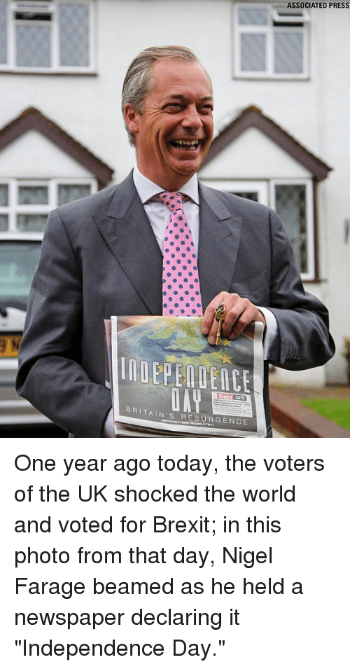 """Independence Day, Memes, and Today: ASSOCIATED PRESS  BRITAIN'S RESURGENCE One year ago today, the voters of the UK shocked the world and voted for Brexit; in this photo from that day, Nigel Farage beamed as he held a newspaper declaring it """"Independence Day."""""""