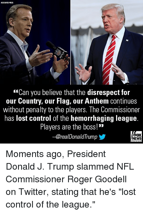 "Goodell: ASSOCIATED PRESS  ""Can you believe that the disrespect for  our Country, our Flag, our Anthem continues  without penalty to the players. The Commissioner  has lost control of the hemorrhaging league.  Players are the boss!""  @realDonaldTrump  FOX  NEWS Moments ago, President Donald J. Trump slammed NFL Commissioner Roger Goodell on Twitter, stating that he's ""lost control of the league."""