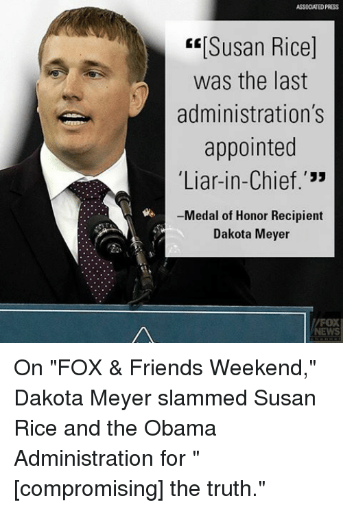 """Friends, Memes, and Obama: ASSOCIATED PRESS  ERISusan Rice]  was the last  administration's  appointed  Liar-in-Chief.'""""  Medal of Honor Recipient  Dakota Meyer On """"FOX & Friends Weekend,"""" Dakota Meyer slammed Susan Rice and the Obama Administration for """"[compromising] the truth."""""""
