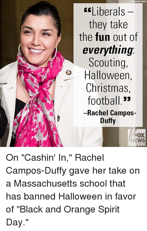 """Christmas, Football, and Halloween: ASSOCIATED PRESS  fLiberals  they take  the fun out of  everything:  Scouting.  Halloween,  Christmas,  football.""""  -Rachel Campos-  Duffy  FOX  NEWS On """"Cashin' In,"""" Rachel Campos-Duffy gave her take on a Massachusetts school that has banned Halloween in favor of """"Black and Orange Spirit Day."""""""