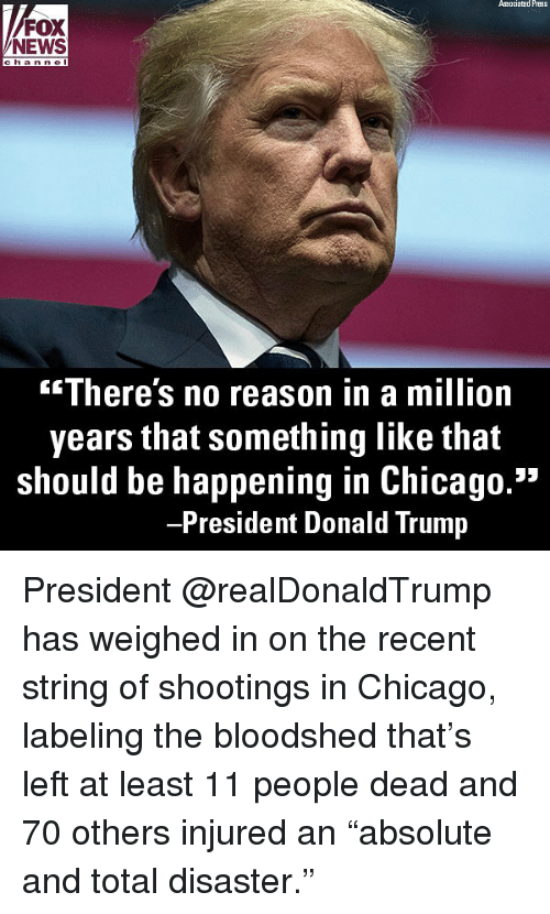 """Chicago, Donald Trump, and Memes: Associated Press  FOX  NEWS  c h anne l  There's no reason in a million  years that something like that  should be happening in Chicago.""""  President Donald Trump President @realDonaldTrump has weighed in on the recent string of shootings in Chicago, labeling the bloodshed that's left at least 11 people dead and 70 others injured an """"absolute and total disaster."""""""