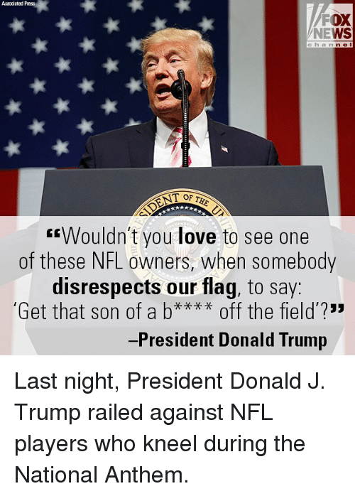 """Donald Trump, Love, and Memes: Associated Press  FOX  NEWS  cha n n e I  T OF  """"Wouldn't you love to see one  of these NFL owners, when somebody  disrespects our flag, to say  Get that son of a b off the field?""""  -President Donald Trump Last night, President Donald J. Trump railed against NFL players who kneel during the National Anthem."""