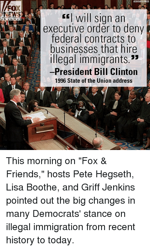 """Bill Clinton, Friends, and Memes: ASSOCIATED PRESS  FOX  NEWS  fwill sign an  executive order to deny  federal contracts to  businesses that hire  Illegal immigrants.""""  -President Bill Clinton  1996 State of the Union address This morning on """"Fox & Friends,"""" hosts Pete Hegseth, Lisa Boothe, and Griff Jenkins pointed out the big changes in many Democrats' stance on illegal immigration from recent history to today."""