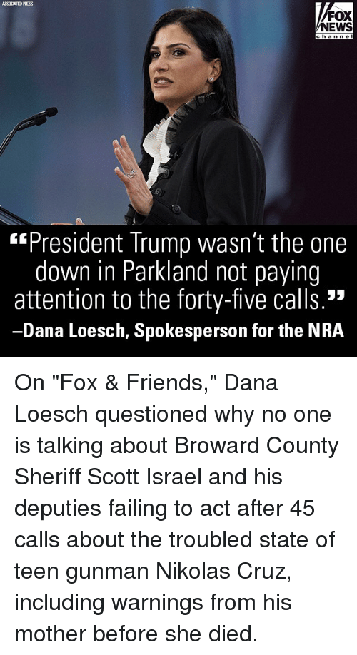 "Friends, Memes, and News: ASSOCIATED PRESS  FOX  NEWS  h annel  ""President Trump wasn't the one  down in Parkland not paying  attention to the forty-five calls.  Dana Loesch, Spokesperson for the NRA On ""Fox & Friends,"" Dana Loesch questioned why no one is talking about Broward County Sheriff Scott Israel and his deputies failing to act after 45 calls about the troubled state of teen gunman Nikolas Cruz, including warnings from his mother before she died."