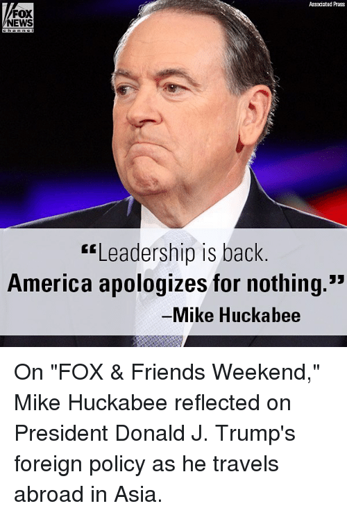 "America, Friends, and Memes: Associated Press  FOX  NEWS  Leadership is back  America apologizes for nothing.""  Mike Huckabee On ""FOX & Friends Weekend,"" Mike Huckabee reflected on President Donald J. Trump's foreign policy as he travels abroad in Asia."