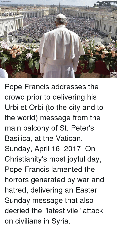 """Easter, Memes, and News: ASSOCIATED PRESS  FOX  NEWS Pope Francis addresses the crowd prior to delivering his Urbi et Orbi (to the city and to the world) message from the main balcony of St. Peter's Basilica, at the Vatican, Sunday, April 16, 2017. On Christianity's most joyful day, Pope Francis lamented the horrors generated by war and hatred, delivering an Easter Sunday message that also decried the """"latest vile"""" attack on civilians in Syria."""