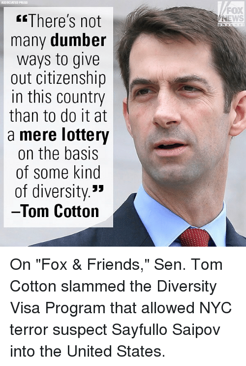 "Friends, Lottery, and Memes: ASSOCIATED PRESS  FOX  NEWS  There's not  many dumber  ways to give  out citizenship  in this country  than to do it at  a mere lottery  on the basis  of some kind  of diversity.'»  Tom Cotton  c ha On ""Fox & Friends,"" Sen. Tom Cotton slammed the Diversity Visa Program that allowed NYC terror suspect Sayfullo Saipov into the United States."