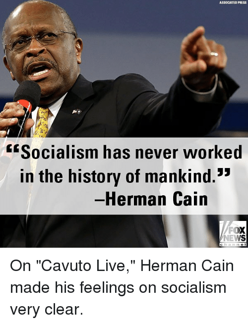 """Memes, News, and Fox News: ASSOCIATED PRESS  fSocialism has never worked  in the history of mankind.*  -Herman Cain  FOX  NEWS On """"Cavuto Live,"""" Herman Cain made his feelings on socialism very clear."""