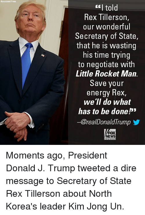 Energy, Kim Jong-Un, and Memes: Associated Press  GI told  Rex Tillerson,  our wonderful  Secretary of State,  that he is wasting  his time trying  to negotiate with  Little Rocket Man.  Save your  energy Rex,  we ll do what  has to be done  -Creal Donald I rump  FOX  NEWS Moments ago, President Donald J. Trump tweeted a dire message to Secretary of State Rex Tillerson about North Korea's leader Kim Jong Un.
