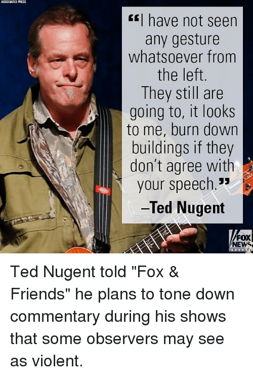 """Friends, Memes, and News: ASSOCIATED PRESS  have not seen  any gesture  whatsoever from  the left  They still are  going to, it looks  to me, burn down  buildings if they  don't agree with  your speech.""""  Ted Nugent  FOX  NEWS Ted Nugent told """"Fox & Friends"""" he plans to tone down commentary during his shows that some observers may see as violent."""