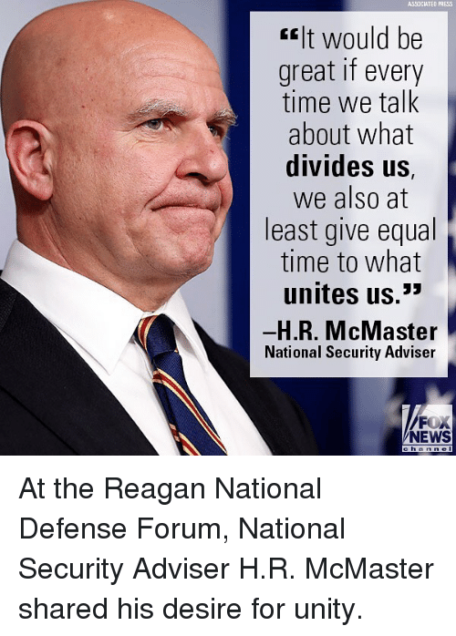 """Memes, News, and Fox News: ASSOCIATED PRESS  """"It would be  great if every  time we talk  about what  divides US,  we also at  least give equal  time to what  unites us.*  H.R. McMaster  National Security Adviser  FOX  NEWS  h an n el At the Reagan National Defense Forum, National Security Adviser H.R. McMaster shared his desire for unity."""