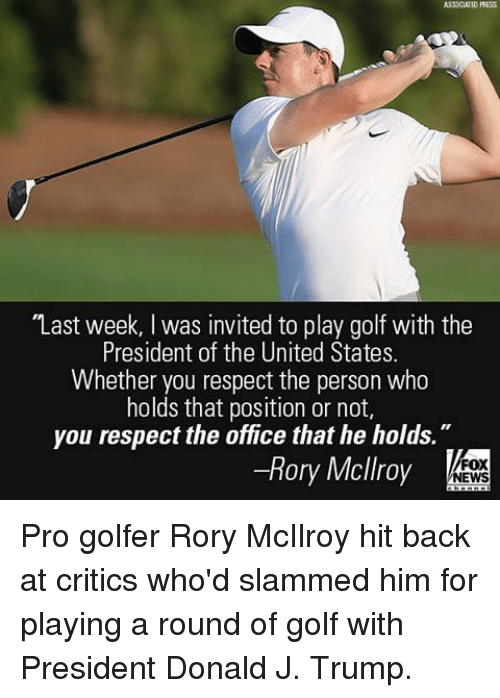 """Memes, Fox News, and Golf: ASSOCIATED PRESS  """"Last week, l was invited to play golf with the  President of the United States.  Whether you respect the person who  holds that position or not,  you respect the office that he holds  Rory Mcllroy  FOX  NEWS Pro golfer Rory McIlroy hit back at critics who'd slammed him for playing a round of golf with President Donald J. Trump."""