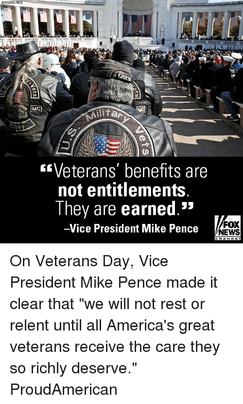 "Memes, News, and Fox News: ASSOCIATED PRESS  litar  Veterans' benefits are  not entitlements  They are earned.""  -Vice President Mike Pence  53  FOX  NEWS On Veterans Day, Vice President Mike Pence made it clear that ""we will not rest or relent until all America's great veterans receive the care they so richly deserve."" ProudAmerican"