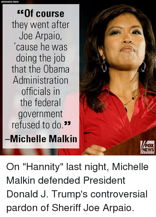 "Memes, News, and Obama: ASSOCIATED PRESS  Of course  they went after  Joe Arpaio  cause he was  doing the job  that the Obama  Administration  officials in  the federal  government  refused to do.""  Michelle Malkin  FOX  NEWS On ""Hannity"" last night, Michelle Malkin defended President Donald J. Trump's controversial pardon of Sheriff Joe Arpaio."