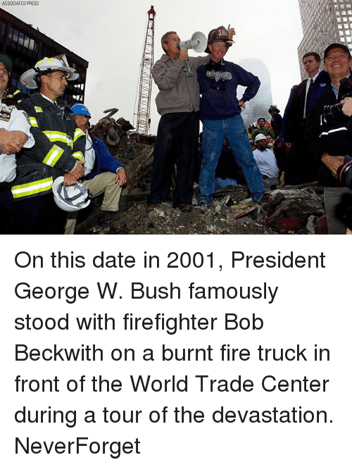 Fire, George W. Bush, and Memes: ASSOCIATED PRESS On this date in 2001, President George W. Bush famously stood with firefighter Bob Beckwith on a burnt fire truck in front of the World Trade Center during a tour of the devastation. NeverForget