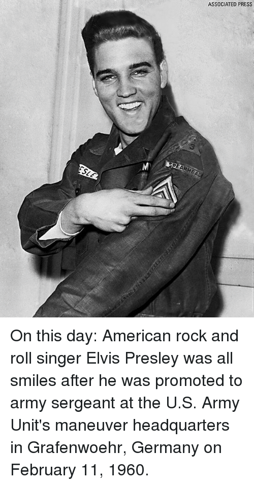 Memes, Army, and American: ASSOCIATED PRESS On this day: American rock and roll singer Elvis Presley was all smiles after he was promoted to army sergeant at the U.S. Army Unit's maneuver headquarters in Grafenwoehr, Germany on February 11, 1960.
