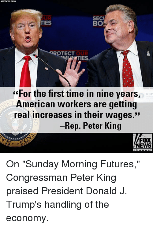 "Memes, News, and American: ASSOCIATED PRESS  OUR  TIES  SEC  BO  OTECT  IES  ""For the first time in nine years,  American workers are getting  real increases in their wages.""  Rep. Peter King  FOX  NEWS  chan n e On ""Sunday Morning Futures,"" Congressman Peter King praised President Donald J. Trump's handling of the economy."