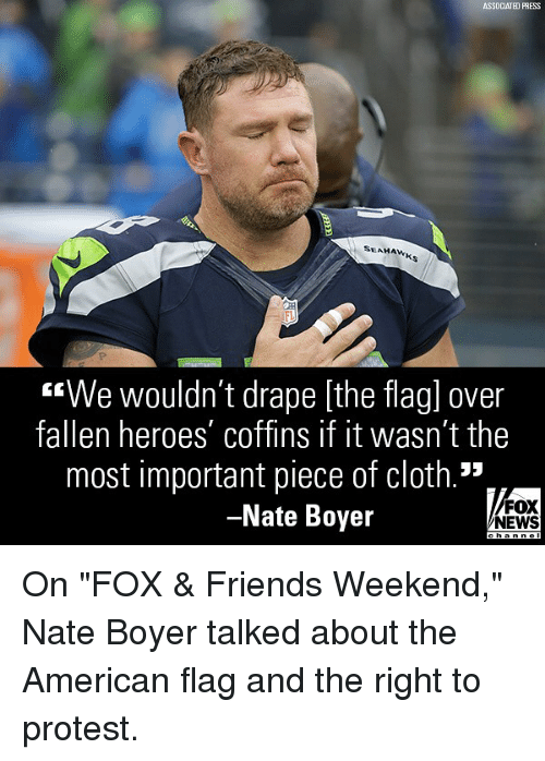 "Friends, Memes, and News: ASSOCIATED PRESS  SEAHAW  FL  ""We wouldn't drape [the flagl over  fallen heroes' coffins if it wasn't the  most important piece of cloth.""  Nate Boyer  FOX  NEWS On ""FOX & Friends Weekend,"" Nate Boyer talked about the American flag and the right to protest."