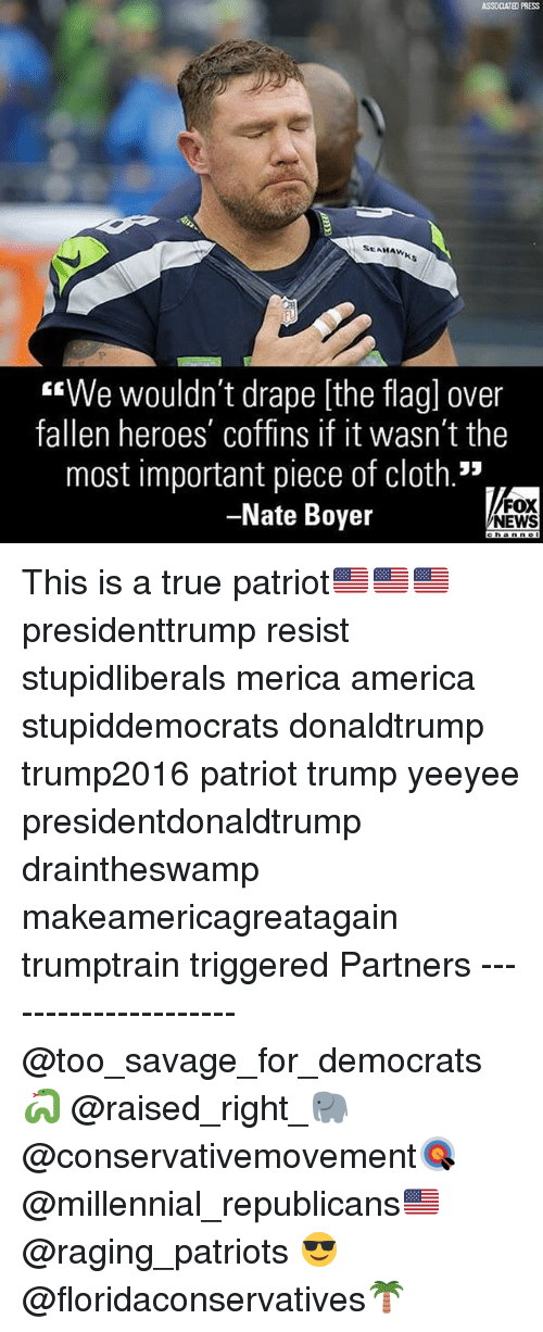 "America, Memes, and News: ASSOCIATED PRESS  SEAHAW  FL  ""We wouldn't drape [the flagl over  fallen heroes' coffins if it wasn't the  most important piece of cloth.""  Nate Boyer  FOX  NEWS This is a true patriot🇺🇸🇺🇸🇺🇸 presidenttrump resist stupidliberals merica america stupiddemocrats donaldtrump trump2016 patriot trump yeeyee presidentdonaldtrump draintheswamp makeamericagreatagain trumptrain triggered Partners --------------------- @too_savage_for_democrats🐍 @raised_right_🐘 @conservativemovement🎯 @millennial_republicans🇺🇸 @raging_patriots 😎 @floridaconservatives🌴"