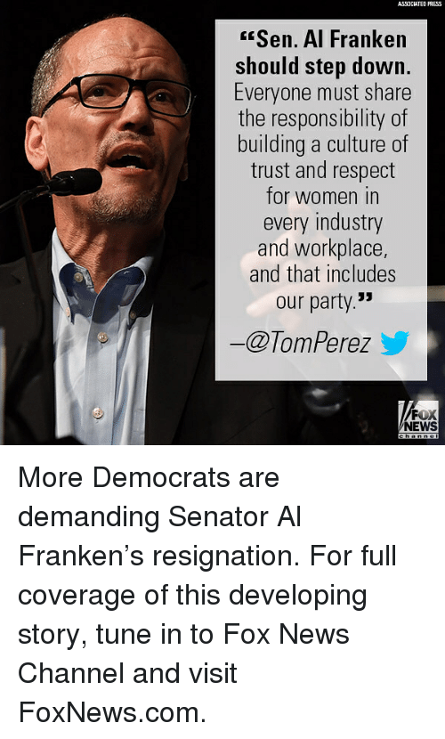"Memes, News, and Party: ASSOCIATED PRESS  Sen. Al Franke  should step down.  Everyone must share  the responsibility of  building a culture of  trust and respect  for women in  every industry  and workplace  and that includes  our party.""  ー@TomPerez y  FOX  NEWS More Democrats are demanding Senator Al Franken's resignation. For full coverage of this developing story, tune in to Fox News Channel and visit FoxNews.com."