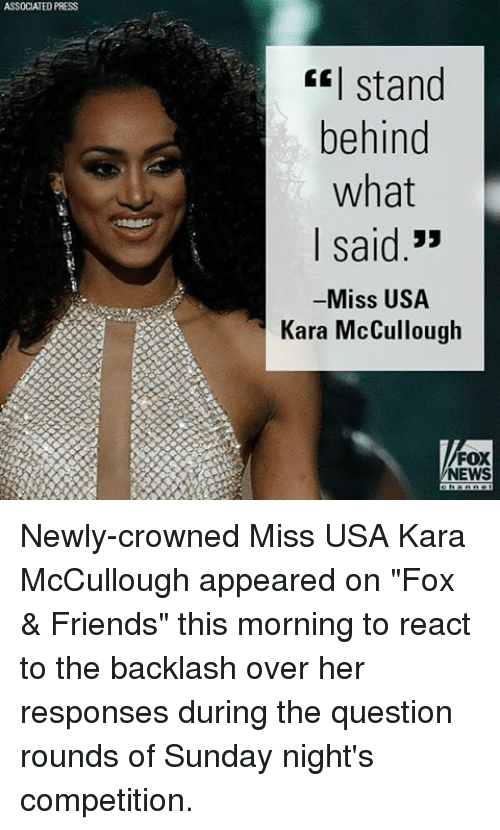 """miss usa: ASSOCIATED PRESS  stand  behind  what  I said  33  Miss USA  Kara McCullough  FOX  NEWS Newly-crowned Miss USA Kara McCullough appeared on """"Fox & Friends"""" this morning to react to the backlash over her responses during the question rounds of Sunday night's competition."""