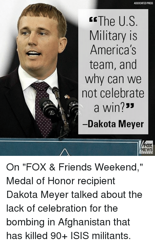 "Friends, Isis, and Memes: ASSOCIATED PRESS  The U.S  Military is  America's  team, and  why can we  not celebrate  a win?""  -Dakota Meyer  FOX  NEWS On ""FOX & Friends Weekend,"" Medal of Honor recipient Dakota Meyer talked about the lack of celebration for the bombing in Afghanistan that has killed 90+ ISIS militants."