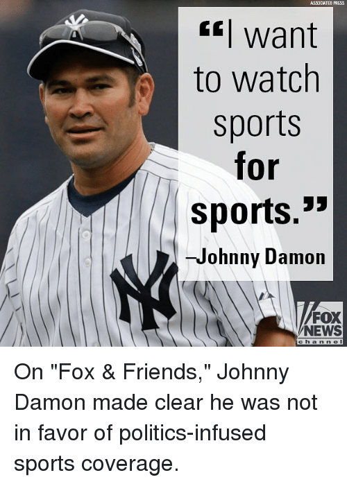 """Friends, Memes, and News: ASSOCIATED PRESS  *] want  to watch  sports  for  sports.""""  -Johnny Damon  FOX  NEWS  c h a n n el On """"Fox & Friends,"""" Johnny Damon made clear he was not in favor of politics-infused sports coverage."""