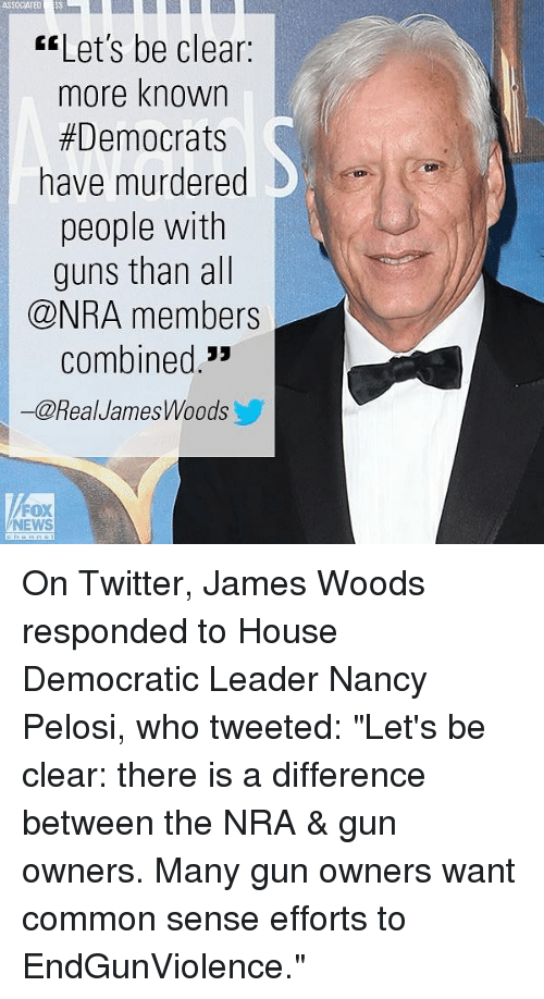 "Guns, Memes, and News: ASSOCIATED SS  Let's be clear:  more known  Democrats  have murdered  people with  guns than all  @NRA members  combined.  一@RealJamesWoods  FOX  NEWS On Twitter, James Woods responded to House Democratic Leader Nancy Pelosi, who tweeted: ""Let's be clear: there is a difference between the NRA & gun owners. Many gun owners want common sense efforts to EndGunViolence."""