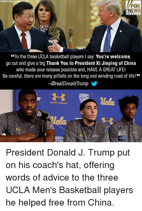 """Advice, Basketball, and Life: ASSOCIATEDPRESS  FOX  NEWS  h ann el  To the three UCLA basketball players I say: You're welcome.  go out and give a big Thank You to President Xi Jinping of China  who made your release possible and, HAVE A GREAT LIFE!  Be careful, there are many pitfalls on the long and winding road of life!""""  @realDonald lrump  uela  UNDER ARMOUR President Donald J. Trump put on his coach's hat, offering words of advice to the three UCLA Men's Basketball players he helped free from China."""