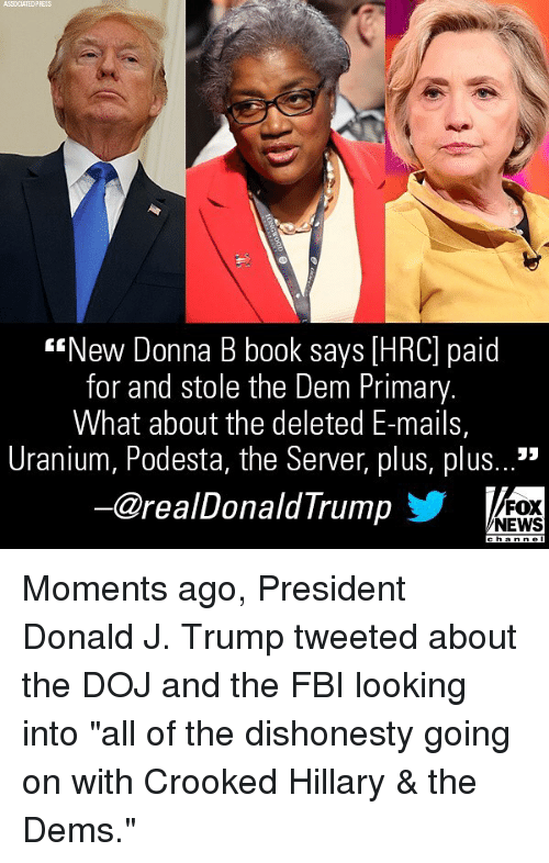 "Fbi, Memes, and News: ASSOCIATEDPRESS  ""New Donna B book says [HRC] paid  for and stole the Dem Primary  What about the deleted E-mails,  Uranium, Podesta, the Server, plus, plus...'""  ー@realDonaldTrump  FOX  NEWS Moments ago, President Donald J. Trump tweeted about the DOJ and the FBI looking into ""all of the dishonesty going on with Crooked Hillary & the Dems."""