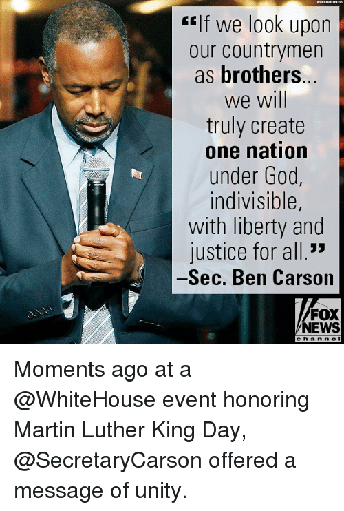 "Ben Carson, Martin, and Memes: ASSOCIATEDPSESS  ""If we look upon  our countrymen  as brothers  we will  truly create  one nation  under Goo  indivisible,  with liberty and  justice for all.""  Sec. Ben Carson  FOX  NEWS  c h a n nel Moments ago at a @WhiteHouse event honoring Martin Luther King Day, @SecretaryCarson offered a message of unity."
