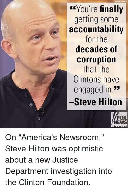 "Memes, News, and Fox News: ASSOCIATEO PRESS  ""You're finally  getting some  accountability  for the  decades of  corruption  that the  Clintons have  engaged in.*  Steve Hilton  FOX  NEWS  cha n n e On ""America's Newsroom,"" Steve Hilton was optimistic about a new Justice Department investigation into the Clinton Foundation."