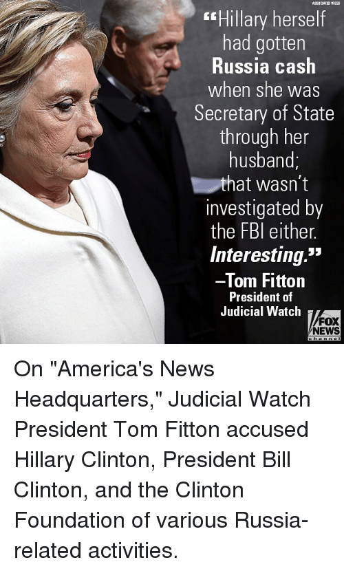 "Bill Clinton, Hillary Clinton, and Memes: ASSOCLATED PRESS  Hillary herself  had gotten  Russia cash  when she was  Secretary of State  through her  husband;  hat wasn't  investigated by  the FBl either.  Interesting.""  Tom Fittorn  President of  Judicial Watch  FOX  NEWS On ""America's News Headquarters,"" Judicial Watch President Tom Fitton accused Hillary Clinton, President Bill Clinton, and the Clinton Foundation of various Russia-related activities."