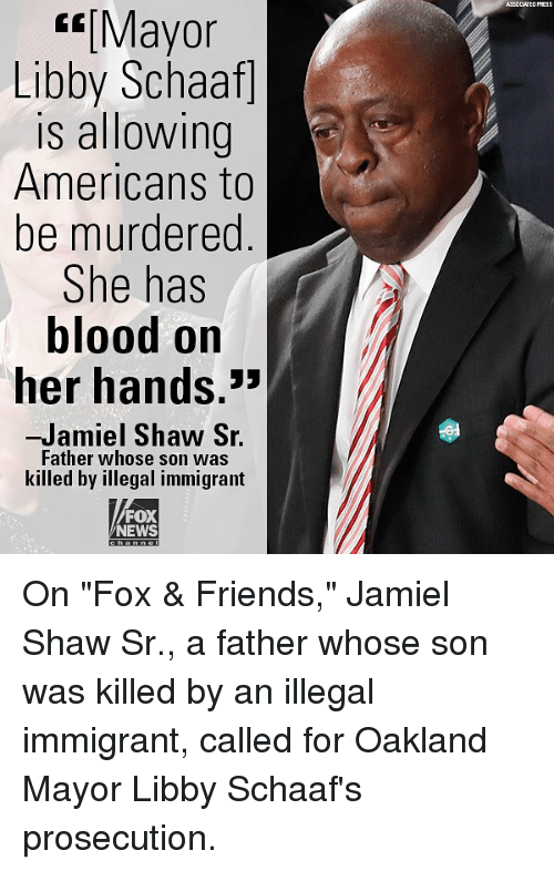 "Friends, Memes, and News: ASSOCLATED PRESS  Mayor  Libby Schaaf]  is allowing  Americans to  be murdered  She has  blood on  her hands.  ㄣㄣ  -Jamiel Shaw S.  Father whose son was  killed by illegal immigrant  FOX  NEWS On ""Fox & Friends,"" Jamiel Shaw Sr., a father whose son was killed by an illegal immigrant, called for Oakland Mayor Libby Schaaf's prosecution."