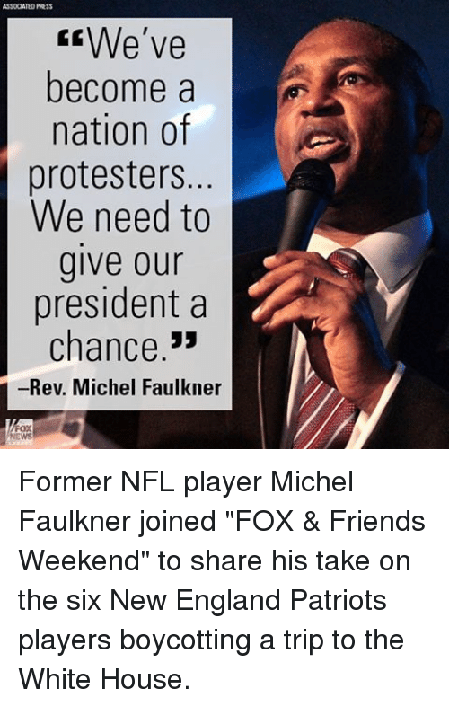 "Memes, 🤖, and New England: ASSODATED PRESS  We've  become a  nation of  protesters.  We need to  give our  president a  chance  -Rev. Michel Faulkner Former NFL player Michel Faulkner joined ""FOX & Friends Weekend"" to share his take on the six New England Patriots players boycotting a trip to the White House."