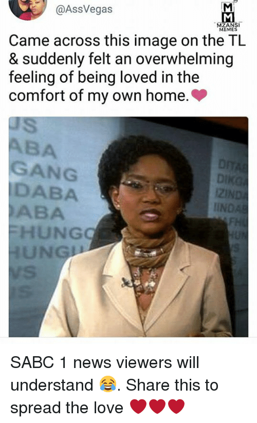 comfortability: @AssVegas  MEMES  Came across this image on the TL  & suddenly felt an overwhelming  feeling of being loved in the  comfort of my own home.>  BA  GANG  DABA  ABA  i2l  IIN  HUNG  UNG SABC 1 news viewers will understand 😂. Share this to spread the love ❤️❤️❤️