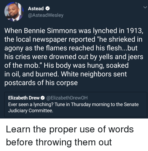 "Neighbors, White, and Local: Astead  @AsteadWesley  When Bennie Simmons was lynched in 1913,  the local newspaper reported ""he shrieked in  agony as the flames reached his flesh...but  his cries were drowned out by yells and jeers  of the mob."" His body was hung, soaked  in oil, and burned. White neighbors sent  postcards of his corpse  Elizabeth Drew@ElizabethDrewOH  Ever seen a lynching? Tune in Thursday morning to the Senate  Judiciary Committee. Learn the proper use of words before throwing them out"