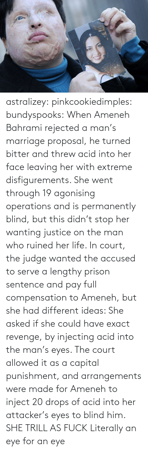 Arrangements: astralizey:  pinkcookiedimples:  bundyspooks:  When Ameneh Bahrami rejected a man's marriage proposal, he turned bitter and threw acid into her face leaving her with extreme disfigurements. She went through 19 agonising operations and is permanently blind, but this didn't stop her wanting justice on the man who ruined her life. In court, the judge wanted the accused to serve a lengthy prison sentence and pay full compensation to Ameneh, but she had different ideas: She asked if she could have exact revenge, by injecting acid into the man's eyes. The court allowed it as a capital punishment, and arrangements were made for Ameneh to inject 20 drops of acid into her attacker's eyes to blind him.  SHE TRILL AS FUCK  Literally an eye for an eye