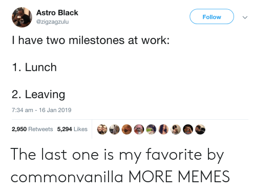 astro: Astro Black  @zigzagzulu  Follow  I have two milestones at work:  1. Lunch  2. Leaving  7:34 am - 16 Jan 2019  2,950 Retweets 5,294 Likes The last one is my favorite by commonvanilla MORE MEMES