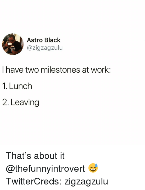astro: Astro Black  @zigzagzulu  I have two milestones at work  1. Lunch  2. Leaving That's about it @thefunnyintrovert 😅 TwitterCreds: zigzagzulu