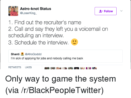 astro: Astro-knot Status  @LoserKing  Follow  1. Find out the recruiter's name  2. Call and say they left you a voicemail orn  scheduling an interview.  3. Schedule the interview.  Shanti悪@AfroGoddd  I'm sick of applying for jobs and nobody calling me back  RETWEETS LIKES Only way to game the system (via /r/BlackPeopleTwitter)