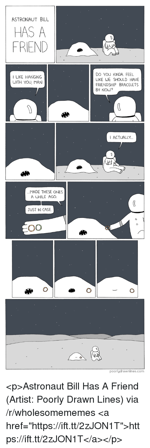 "Friendship, Artist, and Com: ASTRONAUT BILL  HAS A  FRIEND  DO YOU KINDA FEEL  LIKE WE SHOULD HAVE  FRIENDSHIP BRACELETS  BY NOW?  I LIKE HANGING  WITH YOU, MAN  ACTUALLY  MADE THESE ONES  A WHILE AGO  JUST IN CASE  poorlydrawnlines.com <p>Astronaut Bill Has A Friend (Artist: Poorly Drawn Lines) via /r/wholesomememes <a href=""https://ift.tt/2zJON1T"">https://ift.tt/2zJON1T</a></p>"