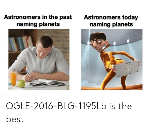 Planets: Astronomers in the past  naming planets  Astronomers today  naming planets OGLE-2016-BLG-1195Lb is the best
