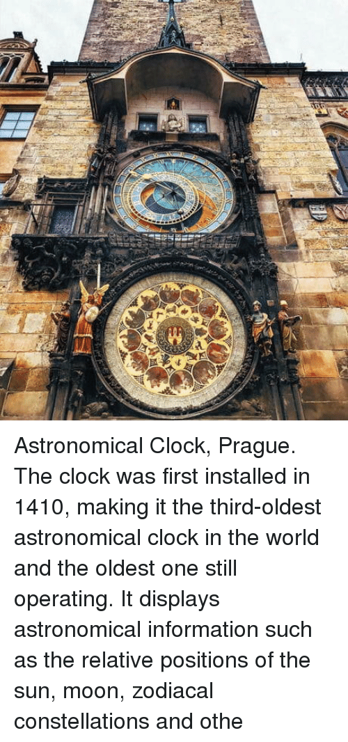 Prague: Astronomical Clock, Prague. The clock was first installed in 1410, making it the third-oldest astronomical clock in the world and the oldest one still operating. It displays astronomical information such as the relative positions of the sun, moon, zodiacal constellations and othe