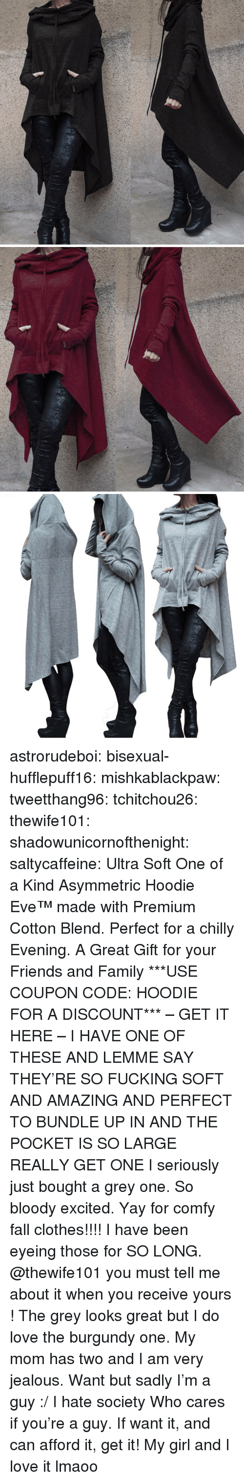 Clothes, Fall, and Family: astrorudeboi: bisexual-hufflepuff16:  mishkablackpaw:   tweetthang96:  tchitchou26:  thewife101:  shadowunicornofthenight:  saltycaffeine:  Ultra Soft One of a Kind Asymmetric Hoodie Eve™made with Premium Cotton Blend. Perfect for a chilly Evening. A Great Gift for your Friends and Family ***USE COUPON CODE: HOODIE FOR A DISCOUNT*** – GET IT HERE –   I HAVE ONE OF THESE AND LEMME SAY THEY'RE SO FUCKING SOFT AND AMAZING AND PERFECT TO BUNDLE UP IN AND THE POCKET IS SO LARGE REALLY GET ONE   I seriously just bought a grey one. So bloody excited. Yay for comfy fall clothes!!!!   I have been eyeing those for SO LONG. @thewife101 you must tell me about it when you receive yours ! The grey looks great but I do love the burgundy one.   My mom has two and I am very jealous.   Want but sadly I'm a guy :/ I hate society   Who cares if you're a guy. If want it, and can afford it, get it!   My girl and I love it lmaoo